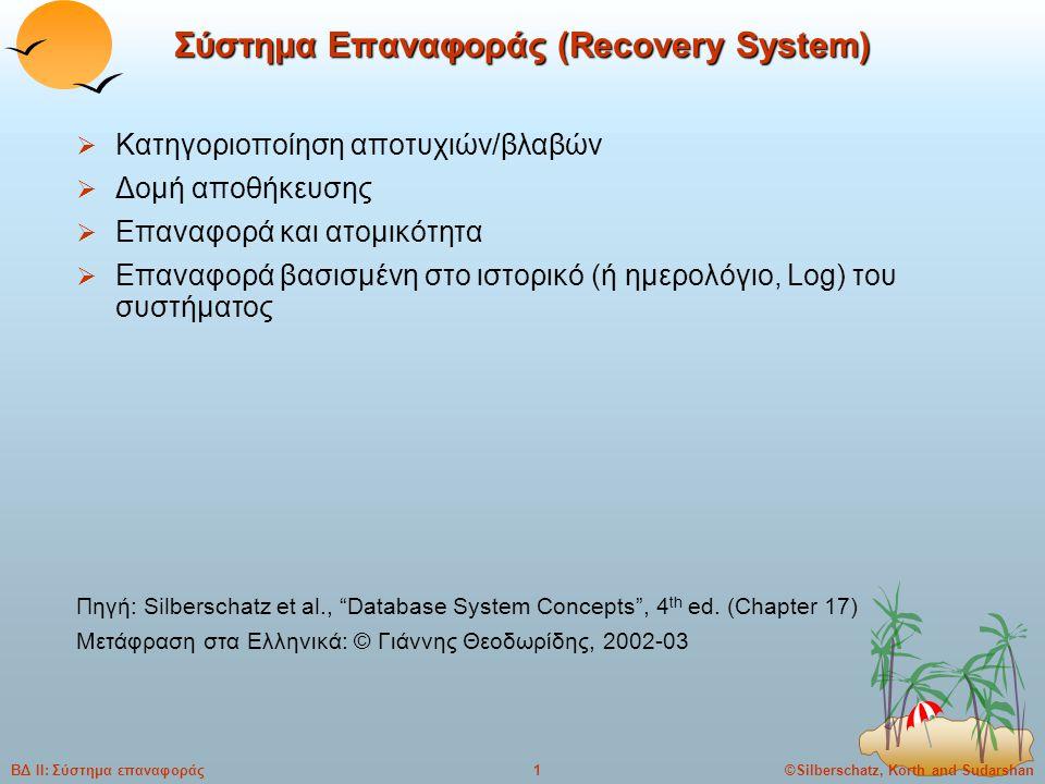 ©Silberschatz, Korth and Sudarshan1ΒΔ ΙΙ: Σύστημα επαναφοράς Σύστημα Επαναφοράς (Recovery System)  Κατηγοριοποίηση αποτυχιών/βλαβών  Δομή αποθήκευσης  Επαναφορά και ατομικότητα  Επαναφορά βασισμένη στο ιστορικό (ή ημερολόγιο, Log) του συστήματος Πηγή: Silberschatz et al., Database System Concepts , 4 th ed.
