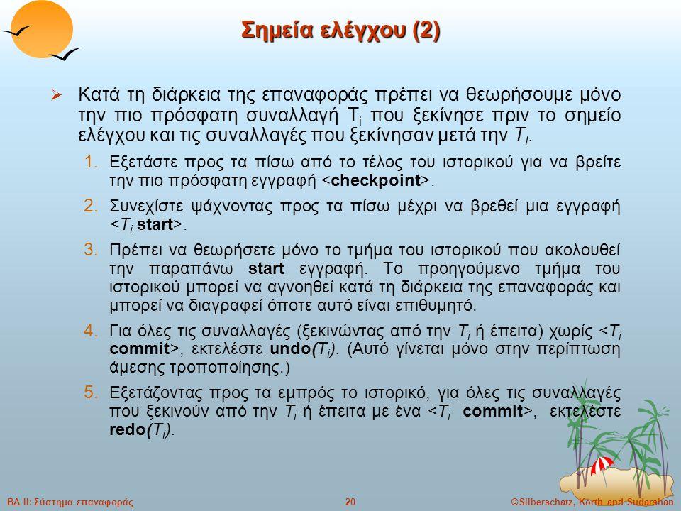 ©Silberschatz, Korth and Sudarshan20ΒΔ ΙΙ: Σύστημα επαναφοράς Σημεία ελέγχου (2)  Κατά τη διάρκεια της επαναφοράς πρέπει να θεωρήσουμε μόνο την πιο πρόσφατη συναλλαγή T i που ξεκίνησε πριν το σημείο ελέγχου και τις συναλλαγές που ξεκίνησαν μετά την T i.