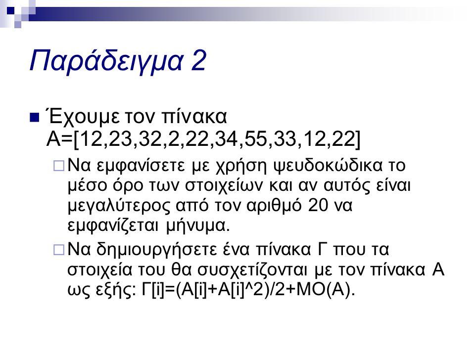 Παράδειγμα 2  Έχουμε τον πίνακα Α=[12,23,32,2,22,34,55,33,12,22]  Να εμφανίσετε με χρήση ψευδοκώδικα το μέσο όρο των στοιχείων και αν αυτός είναι μεγαλύτερος από τον αριθμό 20 να εμφανίζεται μήνυμα.