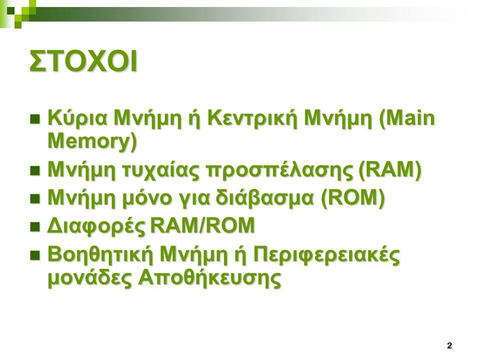 2 ΣΤΟΧΟΙ  Κύρια Μνήμη ή Κεντρική Μνήμη (Main Memory)  Μνήμη τυχαίας προσπέλασης (RAM)  Μνήμη μόνο για διάβασμα (ROM)  Διαφορές RAM/ROM  Βοηθητική Μνήμη ή Περιφερειακές μονάδες Αποθήκευσης