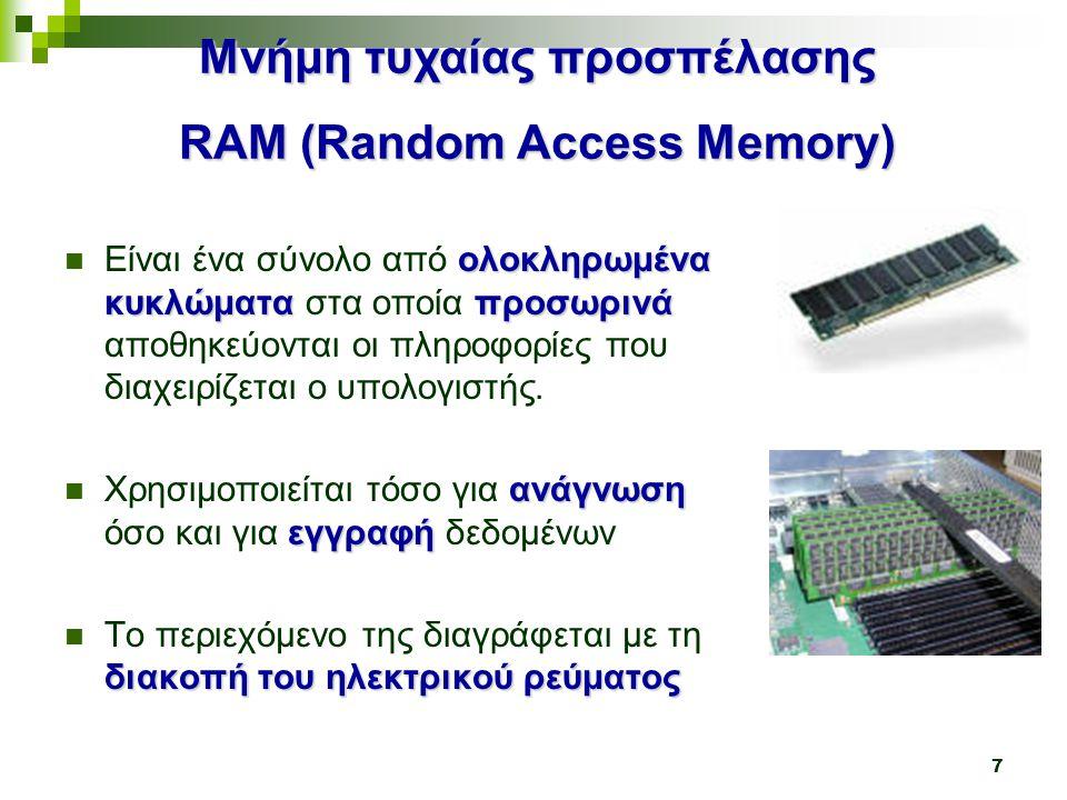 7 Μνήμη τυχαίας προσπέλασης RAM (Random Access Memory) ολοκληρωμένα κυκλώματαπροσωρινά  Είναι ένα σύνολο από ολοκληρωμένα κυκλώματα στα οποία προσωρινά αποθηκεύονται οι πληροφορίες που διαχειρίζεται ο υπολογιστής.