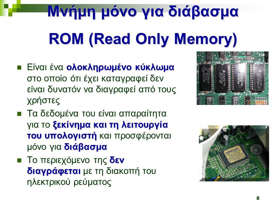 18 Σύγκριση Βοηθητικής και Κύριας Μνήμης ΣΣΣΣτη βοηθητική μνήμη αποθηκεύονται μόνιμα οι πληροφορίες ΗΗΗΗ βοηθητική μνήμη είναι φτηνότερη από την κύρια μνήμη ΗΗΗΗ βοηθητική μνήμη έχει μεγαλύτερη χωρητικότητα από τη κύρια μνήμη