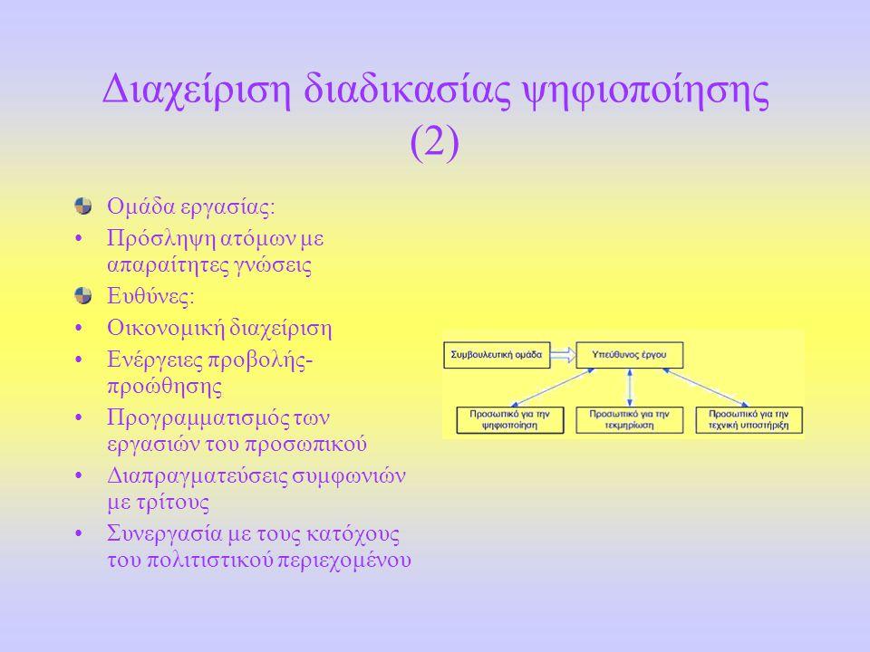 Διαχείριση διαδικασίας ψηφιοποίησης (2) Ομάδα εργασίας: •Πρόσληψη ατόμων με απαραίτητες γνώσεις Ευθύνες: •Οικονομική διαχείριση •Ενέργειες προβολής- προώθησης •Προγραμματισμός των εργασιών του προσωπικού •Διαπραγματεύσεις συμφωνιών με τρίτους •Συνεργασία με τους κατόχους του πολιτιστικού περιεχομένου