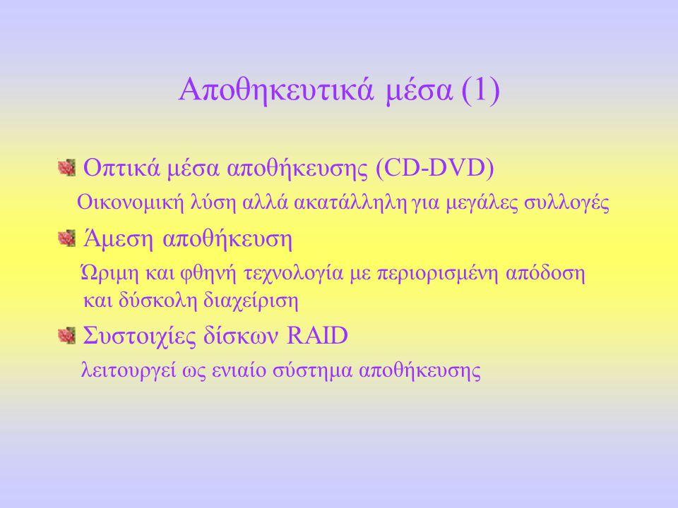 Αποθηκευτικά μέσα (1) Οπτικά μέσα αποθήκευσης (CD-DVD) Οικονομική λύση αλλά ακατάλληλη για μεγάλες συλλογές Άμεση αποθήκευση Ώριμη και φθηνή τεχνολογία με περιορισμένη απόδοση και δύσκολη διαχείριση Συστοιχίες δίσκων RAID λειτουργεί ως ενιαίο σύστημα αποθήκευσης