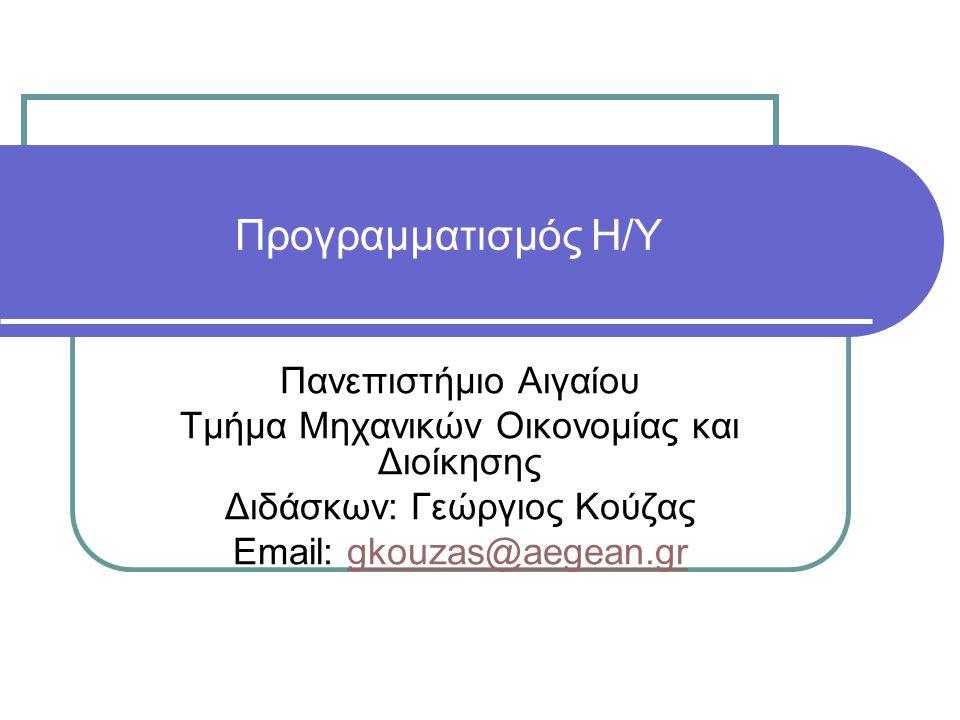 Προγραμματισμός Η/Υ Πανεπιστήμιο Αιγαίου Τμήμα Μηχανικών Οικονομίας και Διοίκησης Διδάσκων: Γεώργιος Κούζας Email: gkouzas@aegean.grgkouzas@aegean.gr