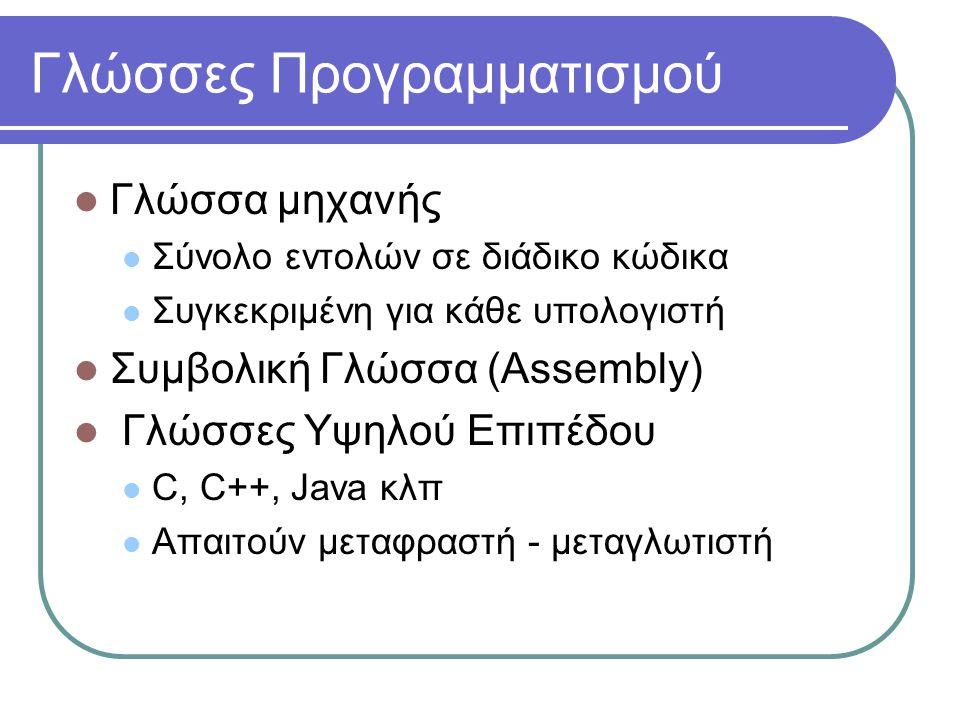 Γλώσσες Προγραμματισμού  Γλώσσα μηχανής  Σύνολο εντολών σε διάδικο κώδικα  Συγκεκριμένη για κάθε υπολογιστή  Συμβολική Γλώσσα (Assembly)  Γλώσσες Υψηλού Επιπέδου  C, C++, Java κλπ  Απαιτούν μεταφραστή - μεταγλωτιστή