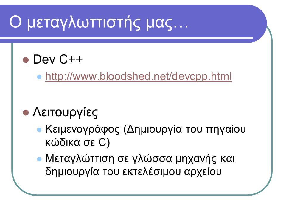 Ο μεταγλωττιστής μας…  Dev C++  http://www.bloodshed.net/devcpp.html http://www.bloodshed.net/devcpp.html  Λειτουργίες  Κειμενογράφος (Δημιουργία του πηγαίου κώδικα σε C)  Μεταγλώττιση σε γλώσσα μηχανής και δημιουργία του εκτελέσιμου αρχείου