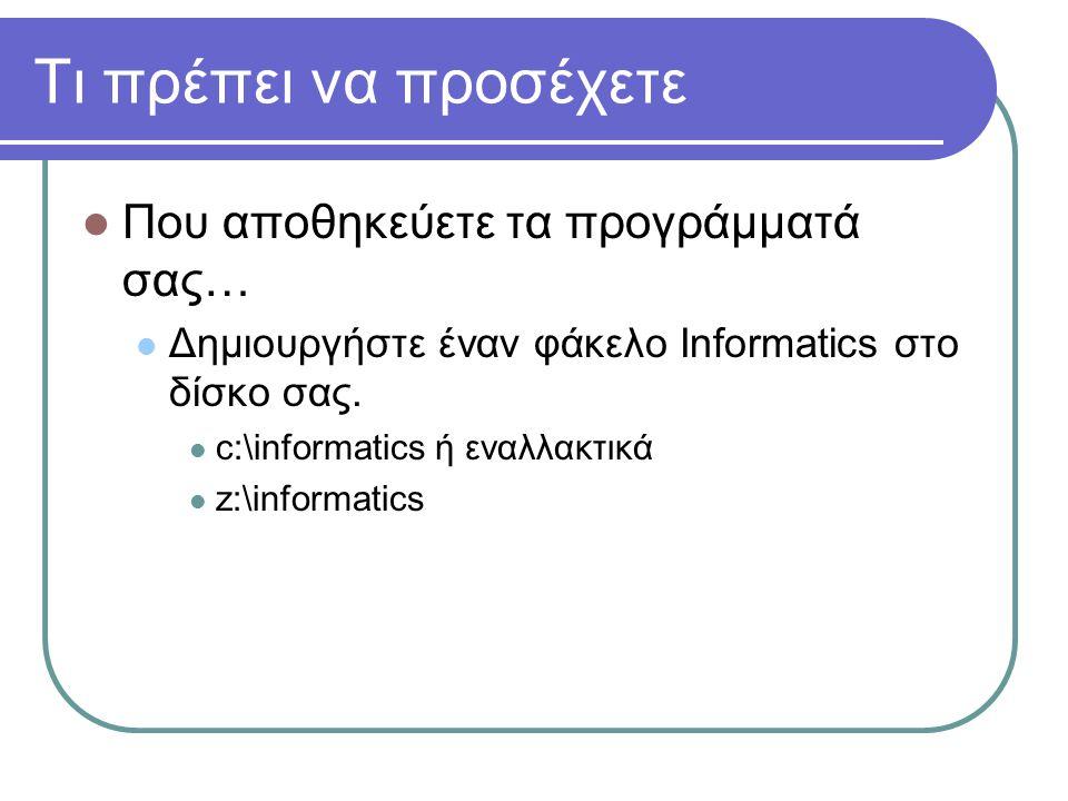Τι πρέπει να προσέχετε  Που αποθηκεύετε τα προγράμματά σας…  Δημιουργήστε έναν φάκελο Informatics στο δίσκο σας.  c:\informatics ή εναλλακτικά  z: