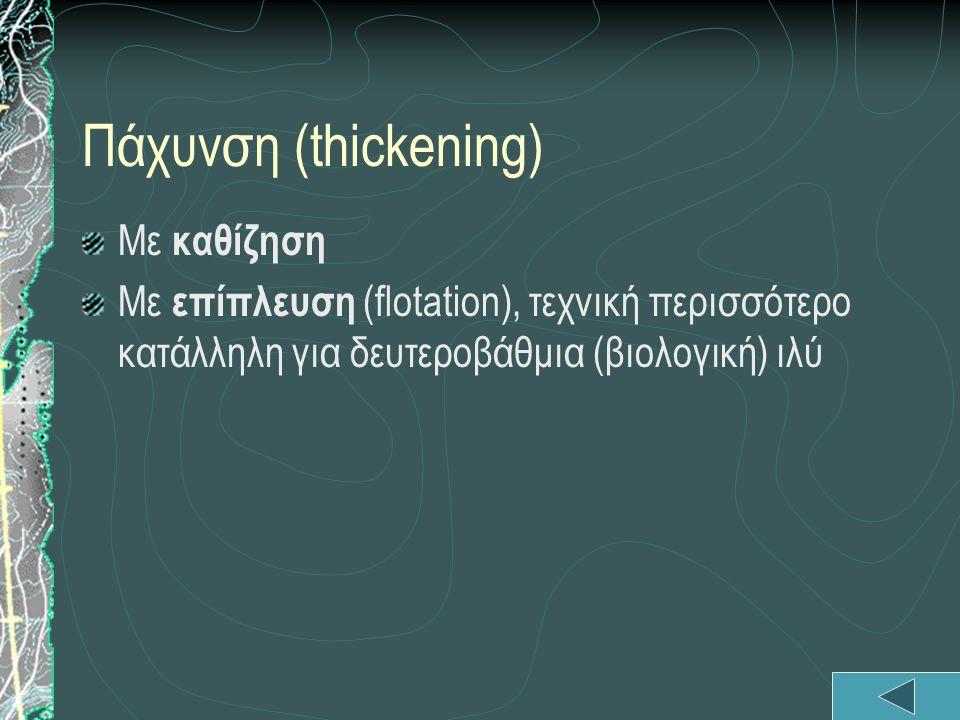 Πάχυνση (thickening) Με καθίζηση Με επίπλευση (flotation), τεχνική περισσότερο κατάλληλη για δευτεροβάθμια (βιολογική) ιλύ