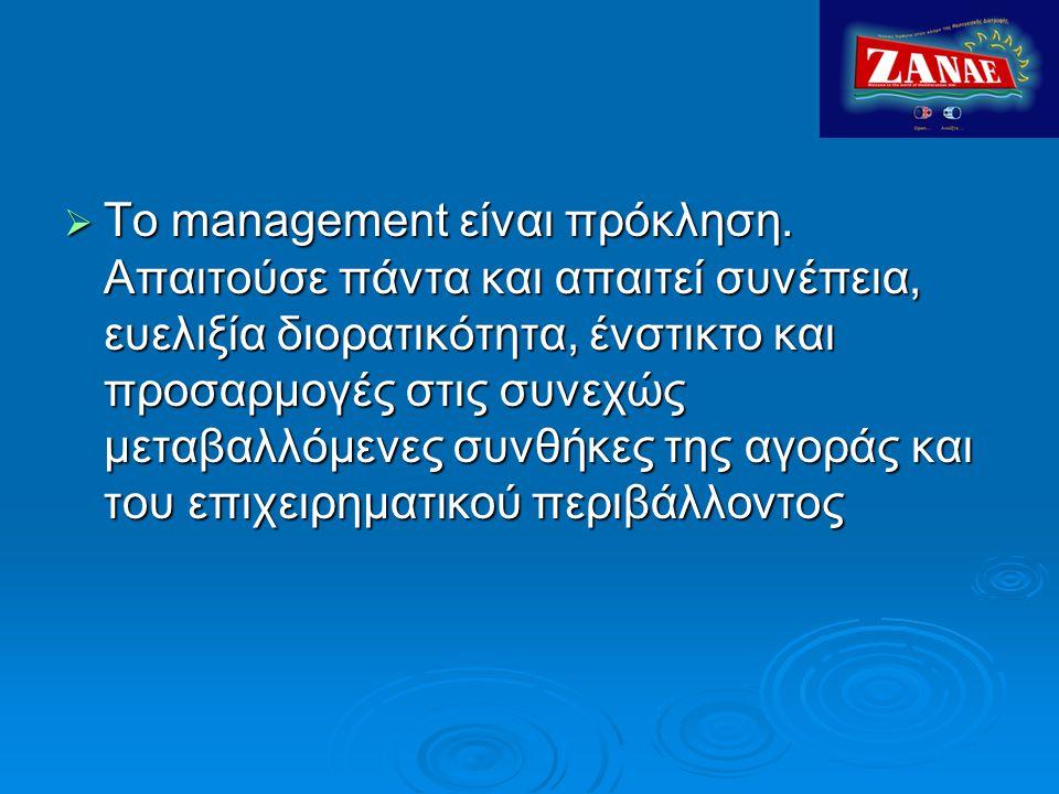  Το management είναι πρόκληση. Απαιτούσε πάντα και απαιτεί συνέπεια, ευελιξία διορατικότητα, ένστικτο και προσαρμογές στις συνεχώς μεταβαλλόμενες συν