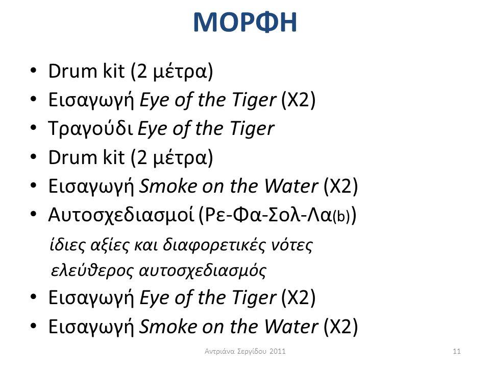 ΜΟΡΦΗ • Drum kit (2 μέτρα) • Εισαγωγή Eye of the Tiger (Χ2) • Τραγούδι Eye of the Tiger • Drum kit (2 μέτρα) • Εισαγωγή Smoke on the Water (X2) • Αυτο