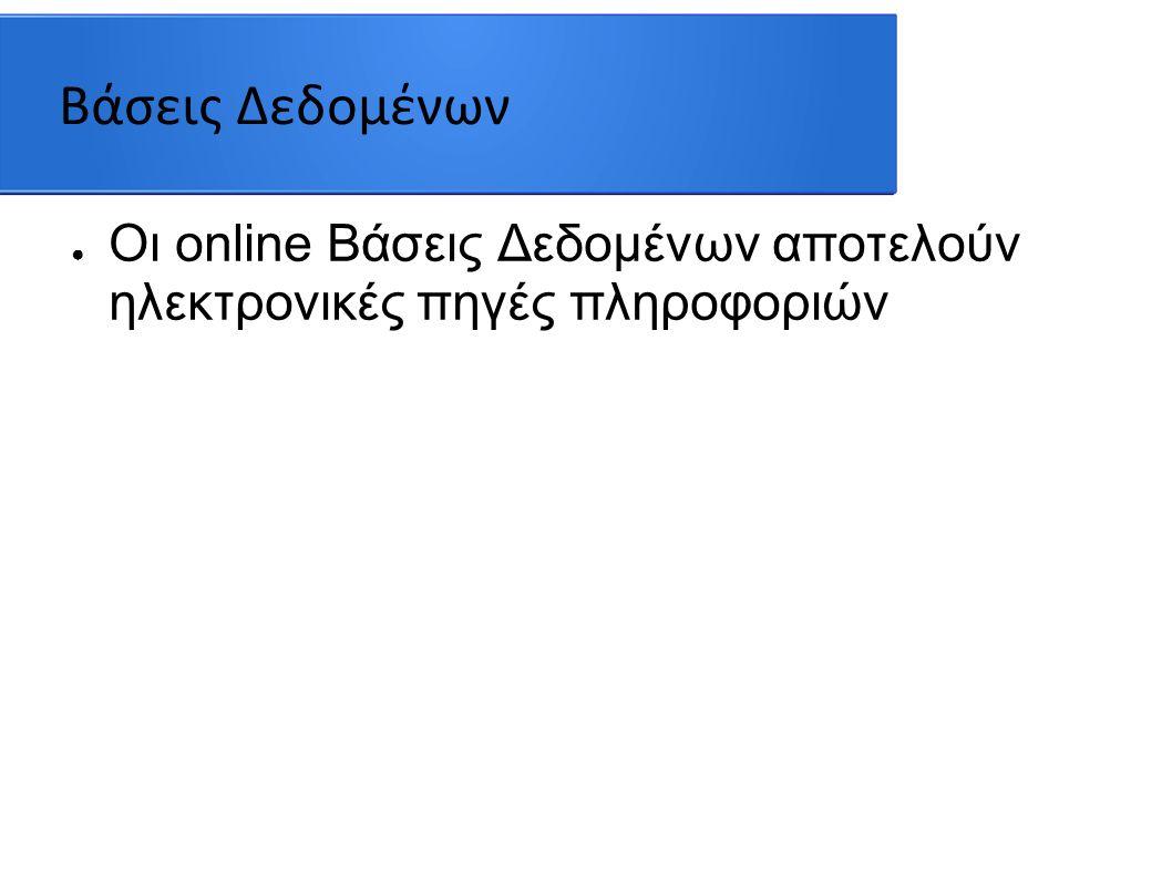 Βάσεις Δεδομένων ● Οι online Βάσεις Δεδομένων αποτελούν ηλεκτρονικές πηγές πληροφοριών