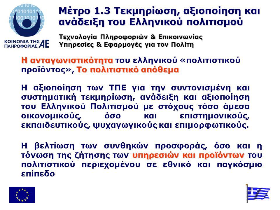 Μέτρο 1.3 Τεκμηρίωση, αξιοποίηση και ανάδειξη του Ελληνικού πολιτισμού Η ανταγωνιστικότητα To πολιτιστικό απόθεμα Η ανταγωνιστικότητα του ελληνικού «πολιτιστικού προϊόντος», To πολιτιστικό απόθεμα Η αξιοποίηση των ΤΠΕ για την συντονισμένη και συστηματική τεκμηρίωση, ανάδειξη και αξιοποίηση του Ελληνικού Πολιτισμού με στόχους τόσο άμεσα οικονομικούς, όσο και επιστημονικούς, εκπαιδευτικούς, ψυχαγωγικούς και επιμορφωτικούς.