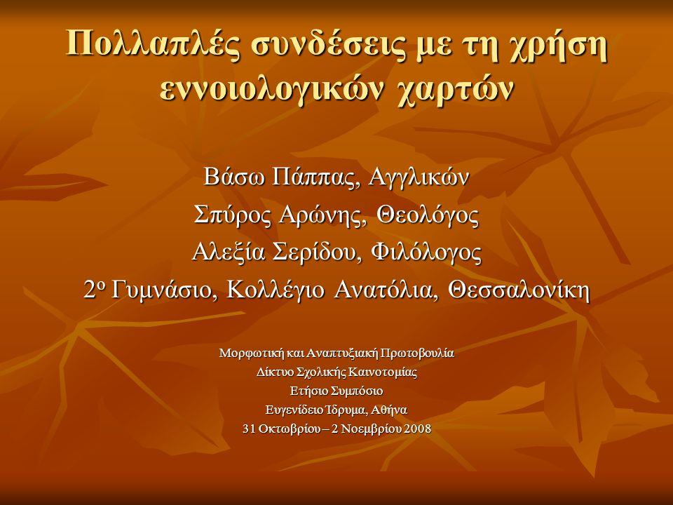 Πολλαπλές συνδέσεις με τη χρήση εννοιολογικών χαρτών Βάσω Πάππας, Αγγλικών Σπύρος Αρώνης, Θεολόγος Αλεξία Σερίδου, Φιλόλογος 2 ο Γυμνάσιο, Κολλέγιο Ανατόλια, Θεσσαλονίκη Μορφωτική και Αναπτυξιακή Πρωτοβουλία Δίκτυο Σχολικής Καινοτομίας Ετήσιο Συμπόσιο Ευγενίδειο Ίδρυμα, Αθήνα 31 Οκτωβρίου – 2 Νοεμβρίου 2008
