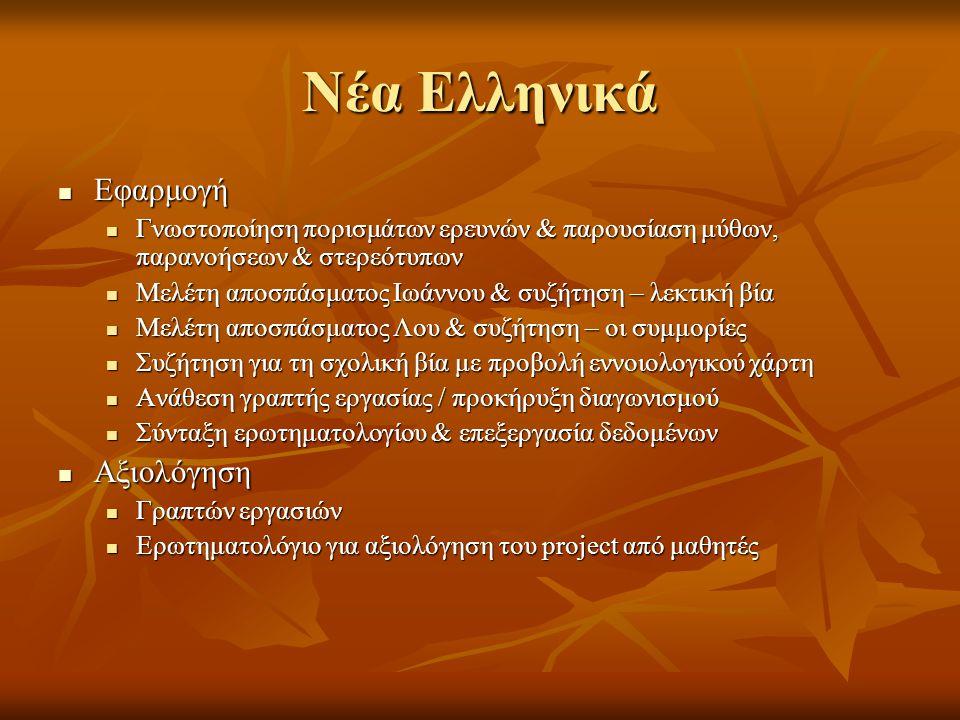 Νέα Ελληνικά  Εφαρμογή  Γνωστοποίηση πορισμάτων ερευνών & παρουσίαση μύθων, παρανοήσεων & στερεότυπων  Μελέτη αποσπάσματος Ιωάννου & συζήτηση – λεκτική βία  Μελέτη αποσπάσματος Λου & συζήτηση – οι συμμορίες  Συζήτηση για τη σχολική βία με προβολή εννοιολογικού χάρτη  Ανάθεση γραπτής εργασίας / προκήρυξη διαγωνισμού  Σύνταξη ερωτηματολογίου & επεξεργασία δεδομένων  Αξιολόγηση  Γραπτών εργασιών  Ερωτηματολόγιο για αξιολόγηση του project από μαθητές