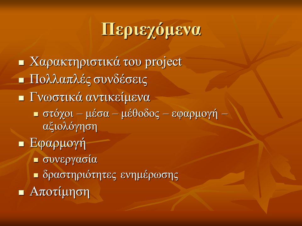 Περιεχόμενα  Χαρακτηριστικά του project  Πολλαπλές συνδέσεις  Γνωστικά αντικείμενα  στόχοι – μέσα – μέθοδος – εφαρμογή – αξιολόγηση  Εφαρμογή  συνεργασία  δραστηριότητες ενημέρωσης  Αποτίμηση
