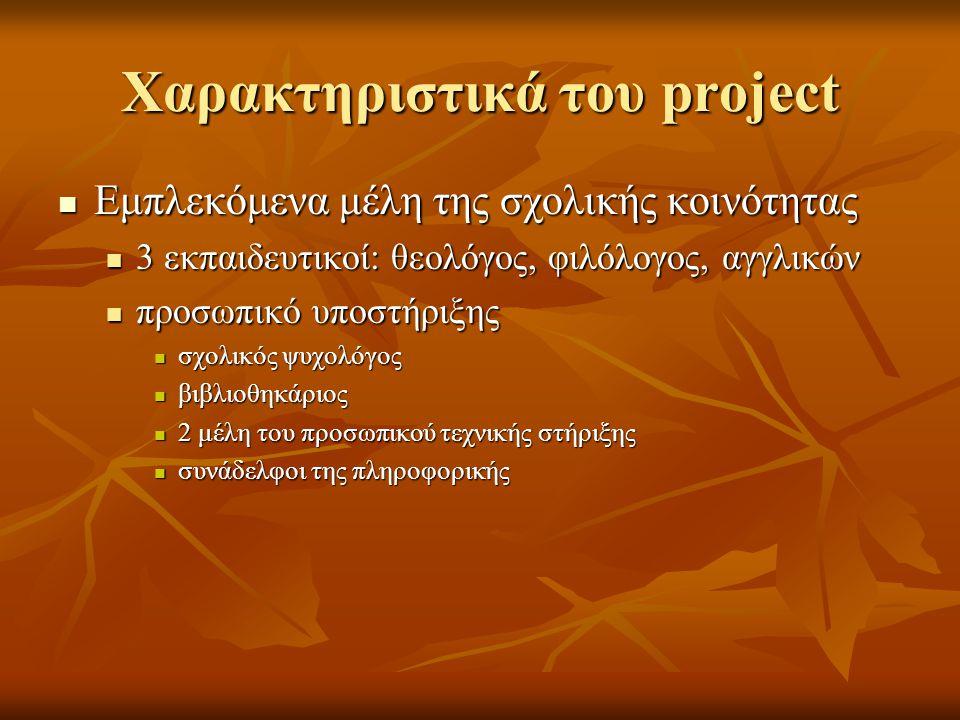 Χαρακτηριστικά του project  Εμπλεκόμενα μέλη της σχολικής κοινότητας  3 εκπαιδευτικοί: θεολόγος, φιλόλογος, αγγλικών  προσωπικό υποστήριξης  σχολικός ψυχολόγος  βιβλιοθηκάριος  2 μέλη του προσωπικού τεχνικής στήριξης  συνάδελφοι της πληροφορικής