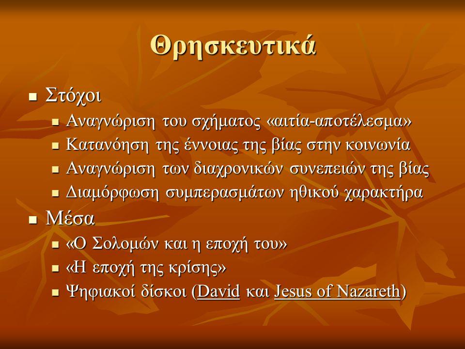 Θρησκευτικά  Στόχοι  Αναγνώριση του σχήματος «αιτία-αποτέλεσμα»  Κατανόηση της έννοιας της βίας στην κοινωνία  Αναγνώριση των διαχρονικών συνεπειών της βίας  Διαμόρφωση συμπερασμάτων ηθικού χαρακτήρα  Μέσα  «Ο Σολομών και η εποχή του»  «Η εποχή της κρίσης»  Ψηφιακοί δίσκοι (David και Jesus of Nazareth)