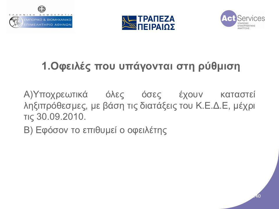 1.Οφειλές που υπάγονται στη ρύθμιση Α)Υποχρεωτικά όλες όσες έχουν καταστεί ληξιπρόθεσμες, με βάση τις διατάξεις του Κ.Ε.Δ.Ε, μέχρι τις 30.09.2010. Β)