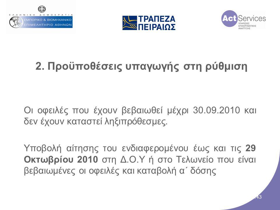 2. Προϋποθέσεις υπαγωγής στη ρύθμιση Οι οφειλές που έχουν βεβαιωθεί μέχρι 30.09.2010 και δεν έχουν καταστεί ληξιπρόθεσμες. Υποβολή αίτησης του ενδιαφε