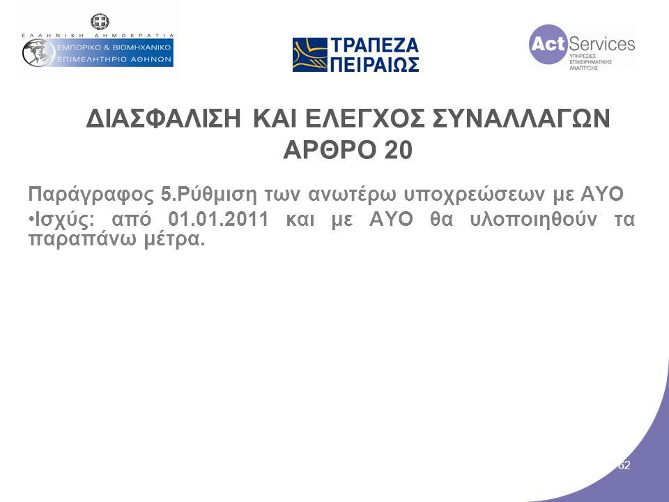ΔΙΑΣΦΑΛΙΣΗ ΚΑΙ ΕΛΕΓΧΟΣ ΣΥΝΑΛΛΑΓΩΝ ΑΡΘΡΟ 20 Παράγραφος 5.Ρύθμιση των ανωτέρω υποχρεώσεων με ΑΥΟ •Ισχύς: από 01.01.2011 και με ΑΥΟ θα υλοποιηθούν τα παρ