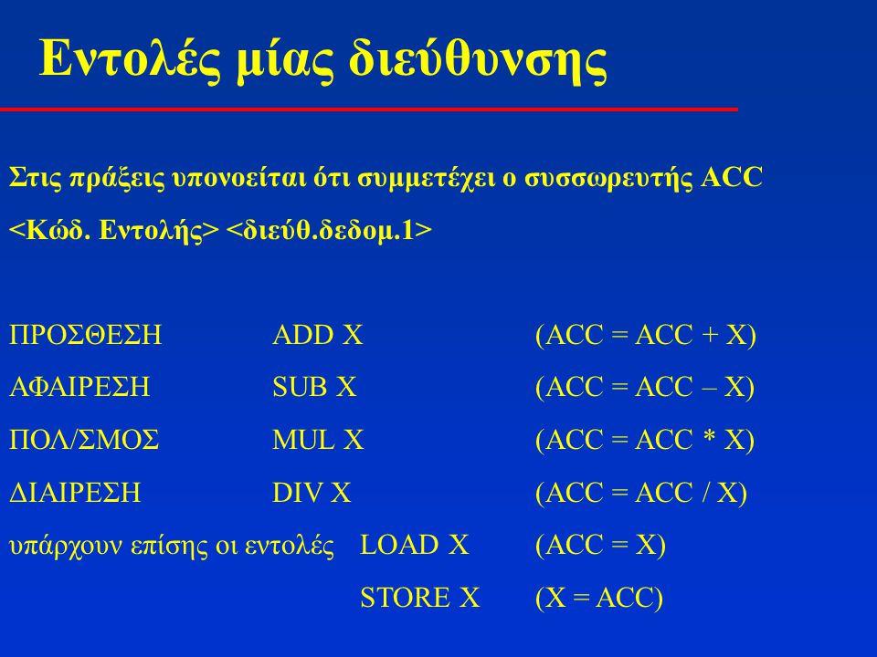 Εντολές μίας διεύθυνσης Στις πράξεις υπονοείται ότι συμμετέχει ο συσσωρευτής ΑCC ΠΡΟΣΘΕΣΗADD X(ACC = ACC + X) ΑΦΑΙΡΕΣΗSUB X(ACC = ACC – X) ΠΟΛ/ΣΜΟΣMUL