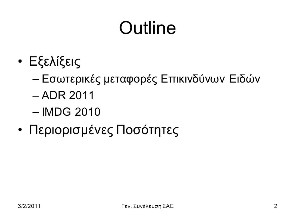3/2/2011Γεν. Συνέλευση ΣΑΕ2 Outline •Εξελίξεις –Εσωτερικές μεταφορές Επικινδύνων Ειδών –ADR 2011 –IMDG 2010 •Περιορισμένες Ποσότητες