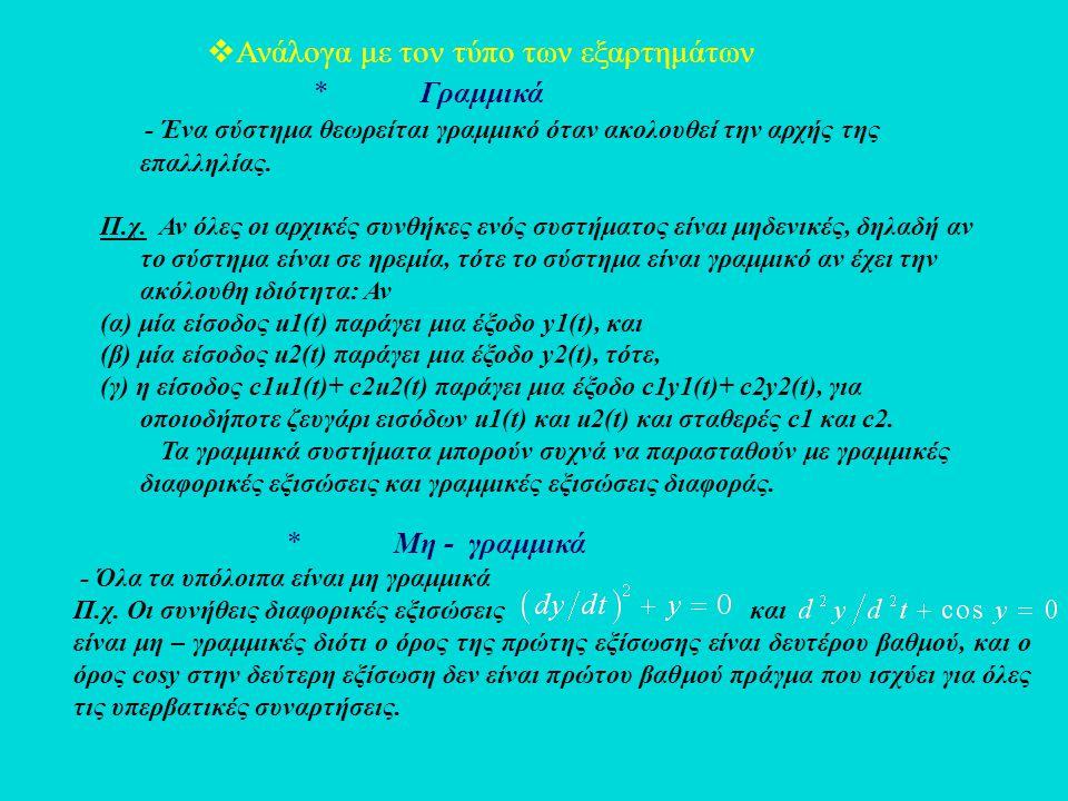  Ανάλογα με τον τύπο των εξαρτημάτων * Γραμμικά - Ένα σύστημα θεωρείται γραμμικό όταν ακολουθεί την αρχής της επαλληλίας. Π.χ. Αν όλες οι αρχικές συν