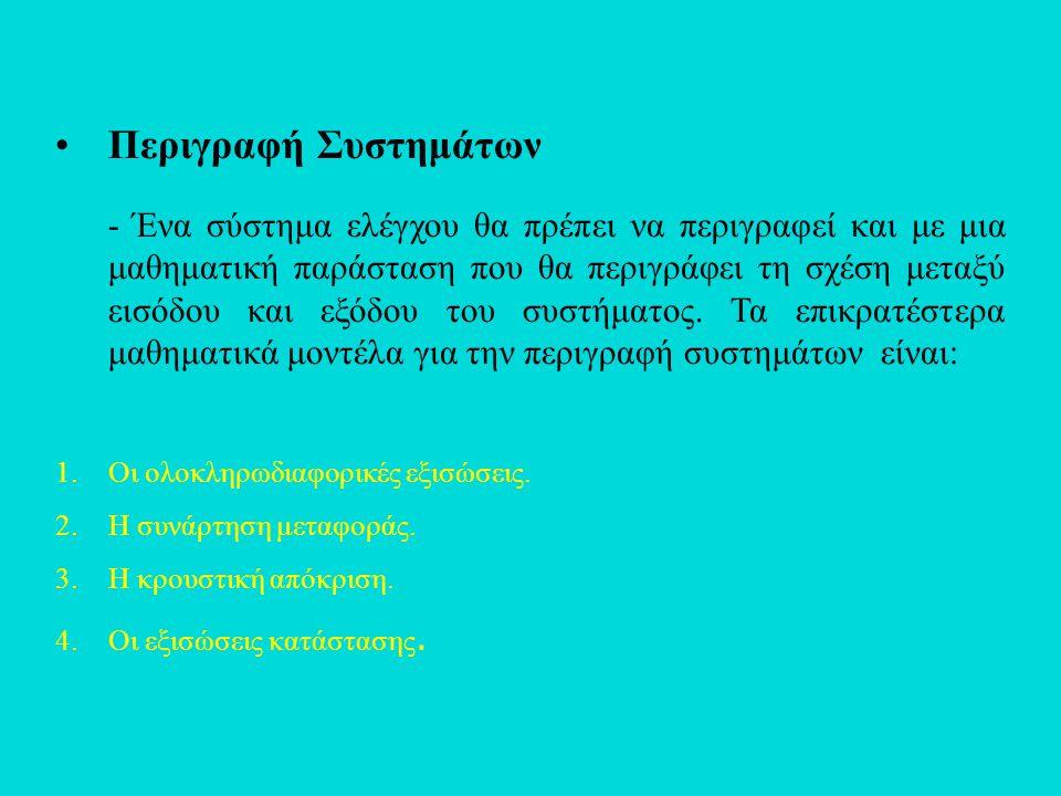 •Περιγραφή Συστημάτων - Ένα σύστημα ελέγχου θα πρέπει να περιγραφεί και με μια μαθηματική παράσταση που θα περιγράφει τη σχέση μεταξύ εισόδου και εξόδ