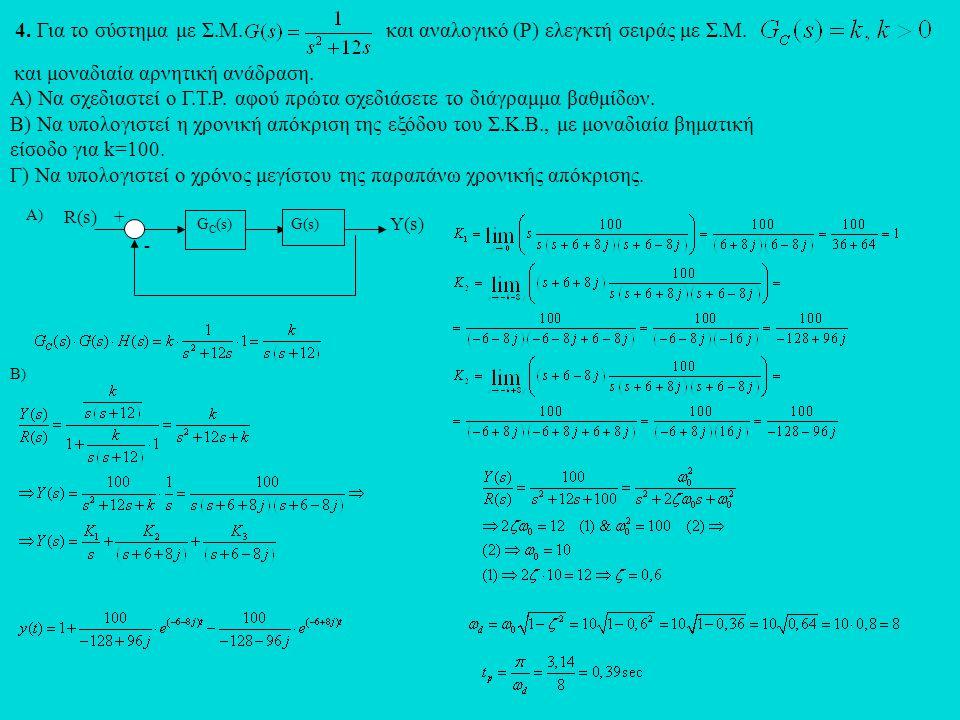 4. Για το σύστημα με Σ.Μ. και αναλογικό (Ρ) ελεγκτή σειράς με Σ.Μ. και μοναδιαία αρνητική ανάδραση. Α) Να σχεδιαστεί ο Γ.Τ.Ρ. αφού πρώτα σχεδιάσετε το