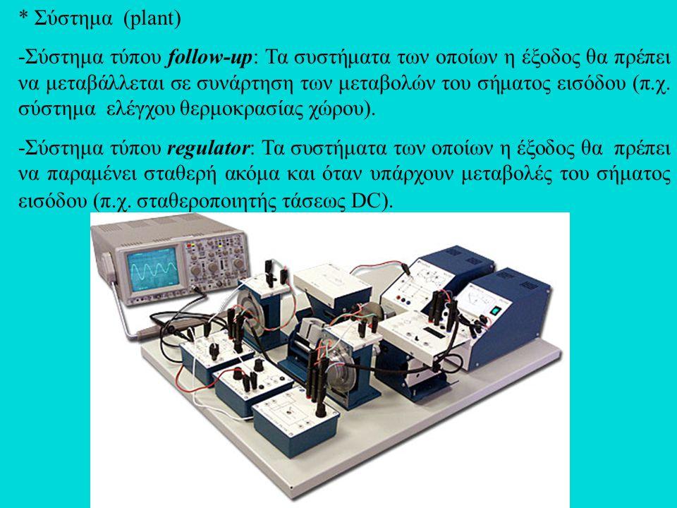 * Σύστημα (plant) -Σύστημα τύπου follow-up: Τα συστήματα των οποίων η έξοδος θα πρέπει να μεταβάλλεται σε συνάρτηση των μεταβολών του σήματος εισόδου