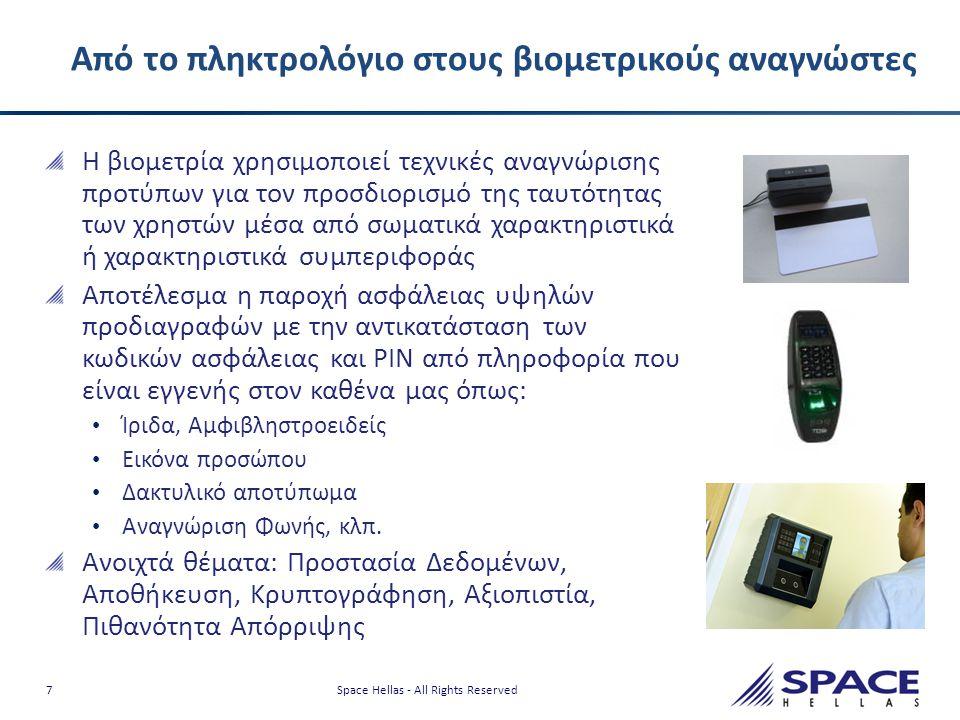 7 Space Hellas - All Rights Reserved Από το πληκτρολόγιο στους βιομετρικούς αναγνώστες Η βιομετρία χρησιμοποιεί τεχνικές αναγνώρισης προτύπων για τον προσδιορισμό της ταυτότητας των χρηστών μέσα από σωματικά χαρακτηριστικά ή χαρακτηριστικά συμπεριφοράς Αποτέλεσμα η παροχή ασφάλειας υψηλών προδιαγραφών με την αντικατάσταση των κωδικών ασφάλειας και PIN από πληροφορία που είναι εγγενής στον καθένα μας όπως: • Ίριδα, Αμφιβληστροειδείς • Εικόνα προσώπου • Δακτυλικό αποτύπωμα • Αναγνώριση Φωνής, κλπ.