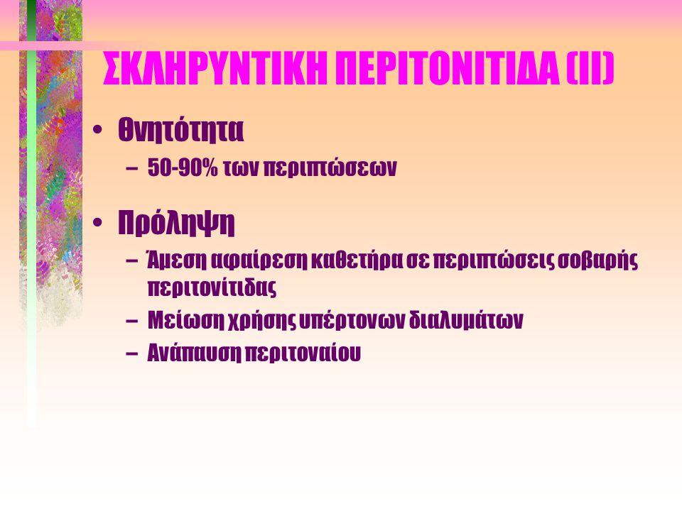 ΣΚΛΗΡΥΝΤΙΚΗ ΠΕΡΙΤΟΝΙΤΙΔΑ (Ι) •Συχνότητα (σπάνια) •Κλινική εικόνα –Ανορεξία, ναυτία, έμετοι, καχεξία –Κοιλιακά άλγη, διαλείπουσα εντερική απόφραξη –Μειωμένη υπερδιήθηση –Αιματηρό περιτοναϊκό υγρό •Πιθανά αίτια –Περιτοναϊκά διαλύματα (οξικό) –Υποτροπιάζουσες ή βαριές περιτονίτιδες –Φορμαλδεϋδη, χλωρεξιδίνη, πλαστικά τεμαχίδια, IL-1, β- αναστολείς, υπέρτονα διαλύματα