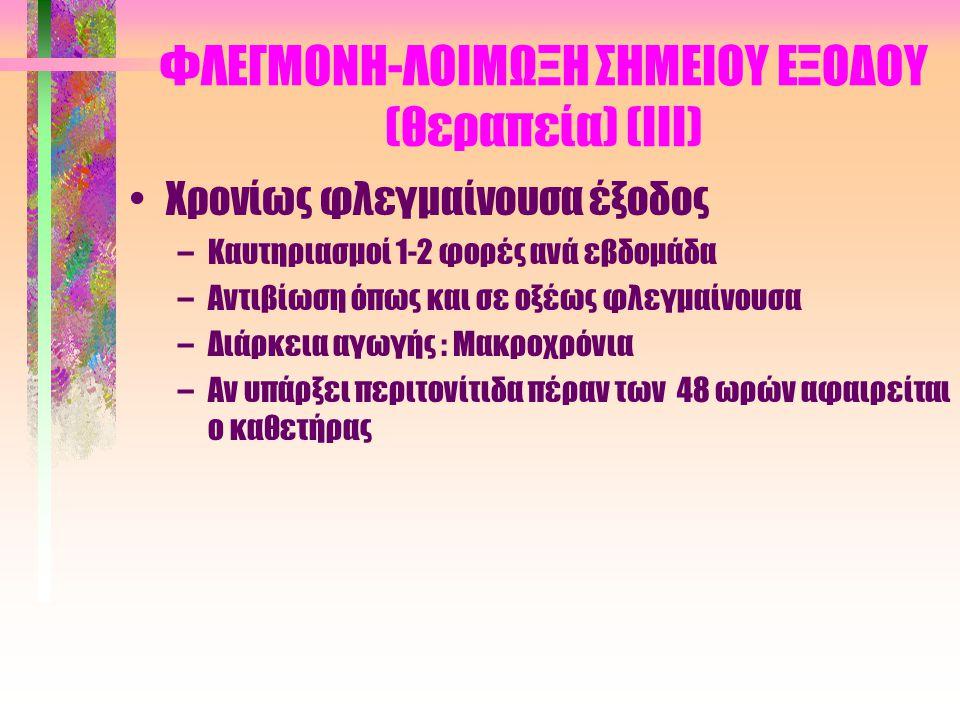 ΦΛΕΓΜΟΝΗ-ΛΟΙΜΩΞΗ ΣΗΜΕΙΟΥ ΕΞΟΔΟΥ (θεραπεία) (ΙΙ) •Οξέως φλεγμαίνουσα έξοδος –Χλωρεξιδίνη (Ηibitan), Μουπιροσίνη (Βactroban), Οξυζενέ, Tev-a-Sept –Gram θετικά : Συστηματικά κεφαλοσπορίνη ή βανκομυκίνη και ριφαμπικίνη σε επιμονή της φλεγμονής –Gram αρνητικά : Σιπροφλοξασίνη (Ciproxin) –Διάρκεια αγωγής : 2-4 εβδομάδες –Σε επιμένουσα φλεγμονή, σε ύπαρξη ψευδομονάδας ή μυκήτων στην καλλιέργεια ή σε συνύπαρξη περιτονίτιδας : Αφαίρεση καθετήρα –Τοποθέτηση νέου καθετήρα : Άμεσα ή μετά 2 εβδομάδες