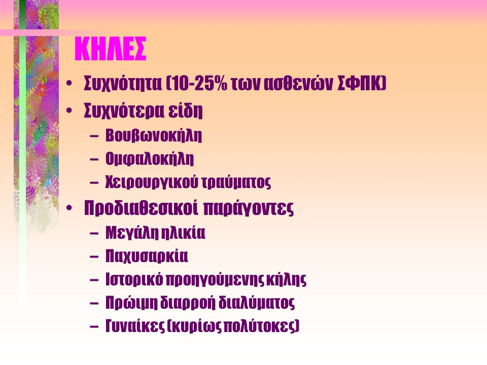 ΚΗΛΕΣ •Συχνότητα (10-25% των ασθενών ΣΦΠΚ) •Συχνότερα είδη –Βουβωνοκήλη –Ομφαλοκήλη –Χειρουργικού τραύματος •Προδιαθεσικοί παράγοντες –Μεγάλη ηλικία –Παχυσαρκία –Ιστορικό προηγούμενης κήλης –Πρώιμη διαρροή διαλύματος –Γυναίκες (κυρίως πολύτοκες)