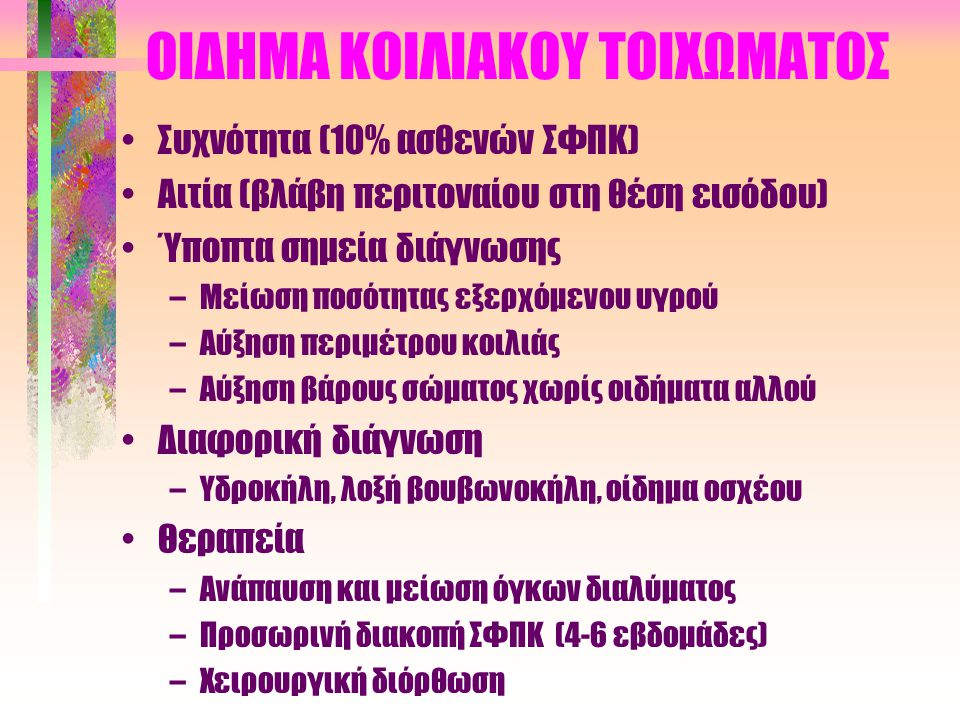 ΟΙΔΗΜΑ ΚΟΙΛΙΑΚΟΥ ΤΟΙΧΩΜΑΤΟΣ •Συχνότητα (10% ασθενών ΣΦΠΚ) •Αιτία (βλάβη περιτοναίου στη θέση εισόδου) •Ύποπτα σημεία διάγνωσης –Μείωση ποσότητας εξερχόμενου υγρού –Αύξηση περιμέτρου κοιλιάς –Αύξηση βάρους σώματος χωρίς οιδήματα αλλού •Διαφορική διάγνωση –Υδροκήλη, λοξή βουβωνοκήλη, οίδημα οσχέου •Θεραπεία –Ανάπαυση και μείωση όγκων διαλύματος –Προσωρινή διακοπή ΣΦΠΚ (4-6 εβδομάδες) –Χειρουργική διόρθωση