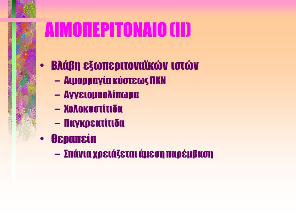 ΑΙΜΟΠΕΡΙΤΟΝΑΙΟ (Ι) •Συχνότητα (σπάνια καλοήθης επιπλοκή) •Σχετίζεται συχνά με την περίοδο ή την ωοθηλακιορρηξία (64% επεισοδίων) •Άλλα αίτια –Ενδομητρίωση –Λιθοτριψία –Κολονοσκόπηση –Κοιλιακό τραύμα –Ιδιοπαθής θρομβωτική θρομβοπενική πορφύρα –Πανκυτταροπενία