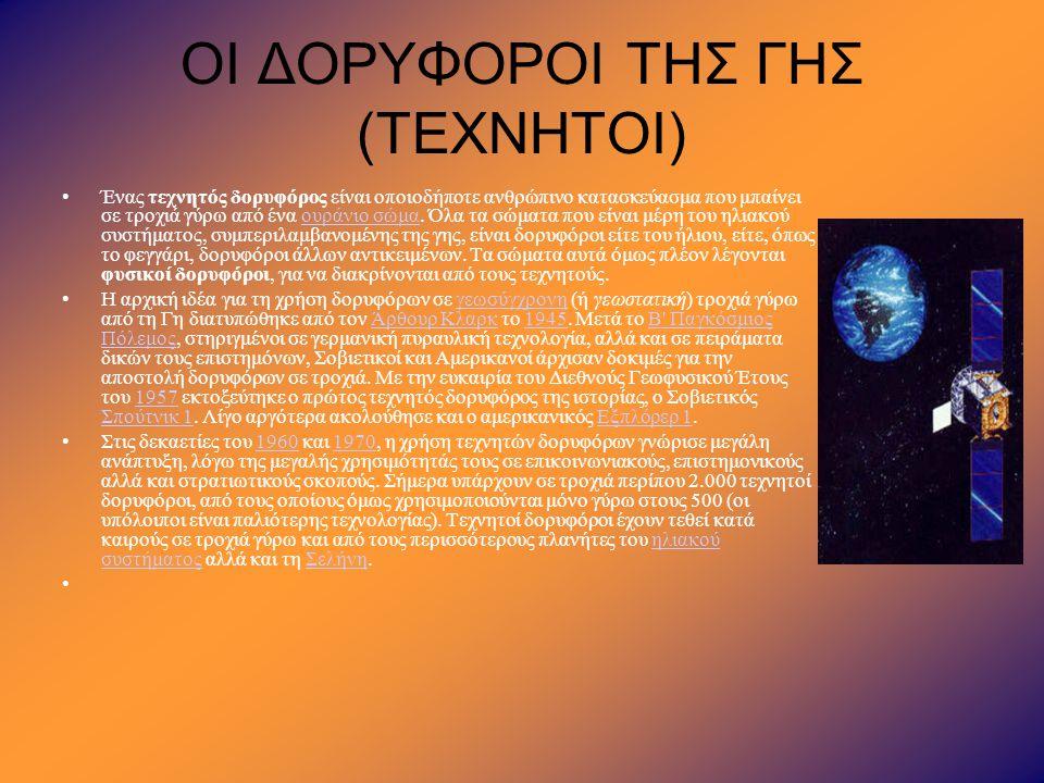 ΟΙ ΔΟΡΥΦΟΡΟΙ ΤΗΣ ΓΗΣ (ΤΕΧΝΗΤΟΙ) •Ένας τεχνητός δορυφόρος είναι οποιοδήποτε ανθρώπινο κατασκεύασμα που μπαίνει σε τροχιά γύρω από ένα ουράνιο σώμα. Όλα