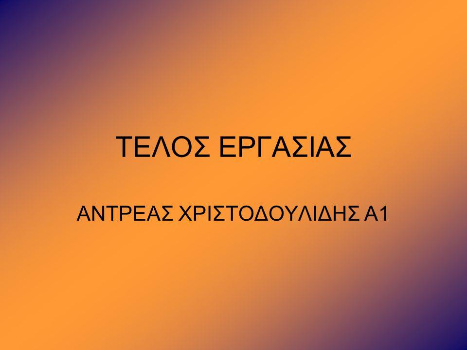 ΤΕΛΟΣ ΕΡΓΑΣΙΑΣ ΑΝΤΡΕΑΣ ΧΡΙΣΤΟΔΟΥΛΙΔΗΣ Α1