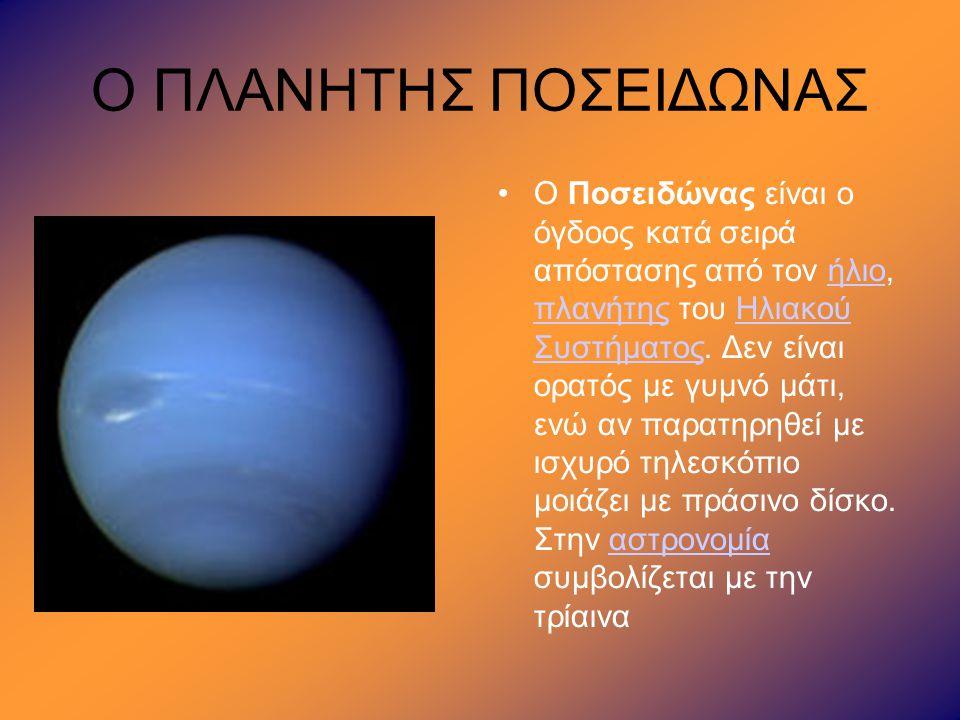 Ο ΠΛΑΝΗΤΗΣ ΠΟΣΕΙΔΩΝΑΣ •Ο Ποσειδώνας είναι ο όγδοος κατά σειρά απόστασης από τον ήλιο, πλανήτης του Ηλιακού Συστήματος. Δεν είναι ορατός με γυμνό μάτι,