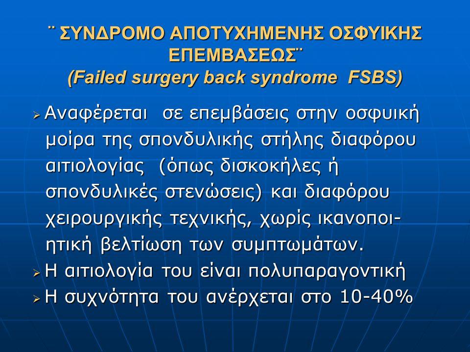 ¨ ΣΥΝΔΡΟΜΟ ΑΠΟΤΥΧΗΜEΝΗΣ ΟΣΦΥΙΚΗΣ ΕΠΕΜΒΑΣΕΩΣ¨ (Failed surgery back syndrome FSBS)  Αναφέρεται σε επεμβάσεις στην οσφυική μοίρα της σπονδυλικής στήλης