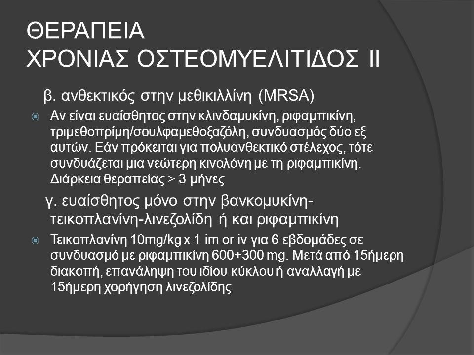 ΘΕΡΑΠΕΙΑ ΧΡΟΝΙΑΣ ΟΣΤΕΟΜΥΕΛΙΤΙΔΟΣ ΙΙ β. ανθεκτικός στην μεθικιλλίνη (MRSA)  Αν είναι ευαίσθητος στην κλινδαμυκίνη, ριφαμπικίνη, τριμεθοπρίμη/σουλφαμεθ