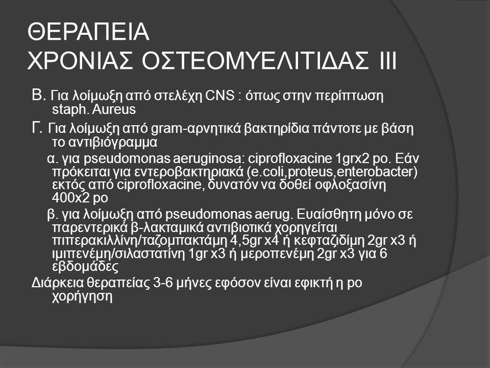 ΘΕΡΑΠΕΙΑ ΧΡΟΝΙΑΣ ΟΣΤΕΟΜΥΕΛΙΤΙΔΑΣ ΙΙΙ Β. Για λοίμωξη από στελέχη CNS : όπως στην περίπτωση staph. Aureus Γ. Για λοίμωξη από gram-αρνητικά βακτηρίδια πά