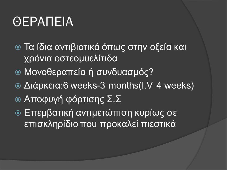 ΘΕΡΑΠΕΙΑ  Τα ίδια αντιβιοτικά όπως στην οξεία και χρόνια οστεομυελίτιδα  Μονοθεραπεία ή συνδυασμός?  Διάρκεια:6 weeks-3 months(I.V 4 weeks)  Aποφυ