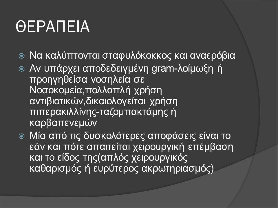 ΘΕΡΑΠΕΙΑ  Να καλύπτονται σταφυλόκοκκος και αναερόβια  Αν υπάρχει αποδεδειγμένη gram-λοίμωξη ή πρoηγηθείσα νοσηλεία σε Νοσοκομεία,πολλαπλή χρήση αντι