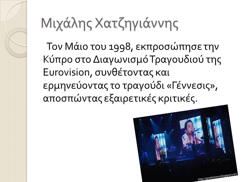 Μιχάλης Χατζηγιάννης Τον Μάιο του 1998, εκπροσώπησε την Κύπρο στο Διαγωνισμό Τραγουδιού της Eurovision, συνθέτοντας και ερμηνεύοντας το τραγούδι « Γέν