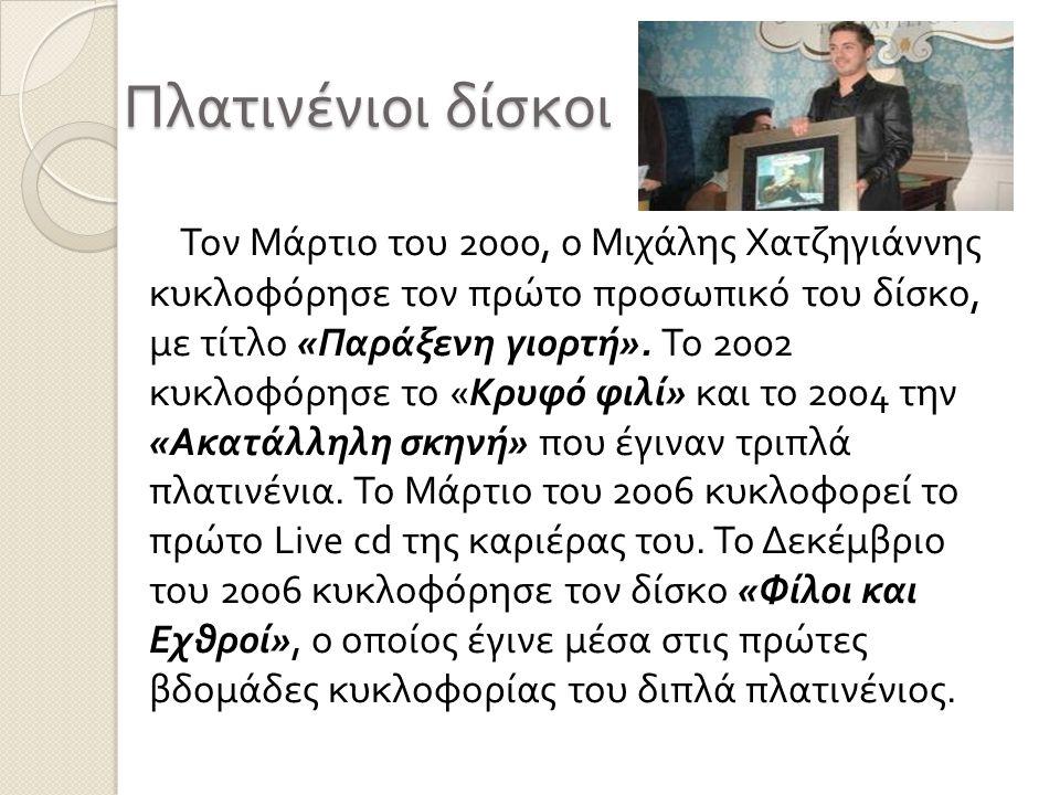 Πλατινένιοι δίσκοι Τον Μάρτιο του 2000, ο Μιχάλης Χατζηγιάννης κυκλοφόρησε τον πρώτο προσωπικό του δίσκο, με τίτλο « Παράξενη γιορτή ». Το 2002 κυκλοφ