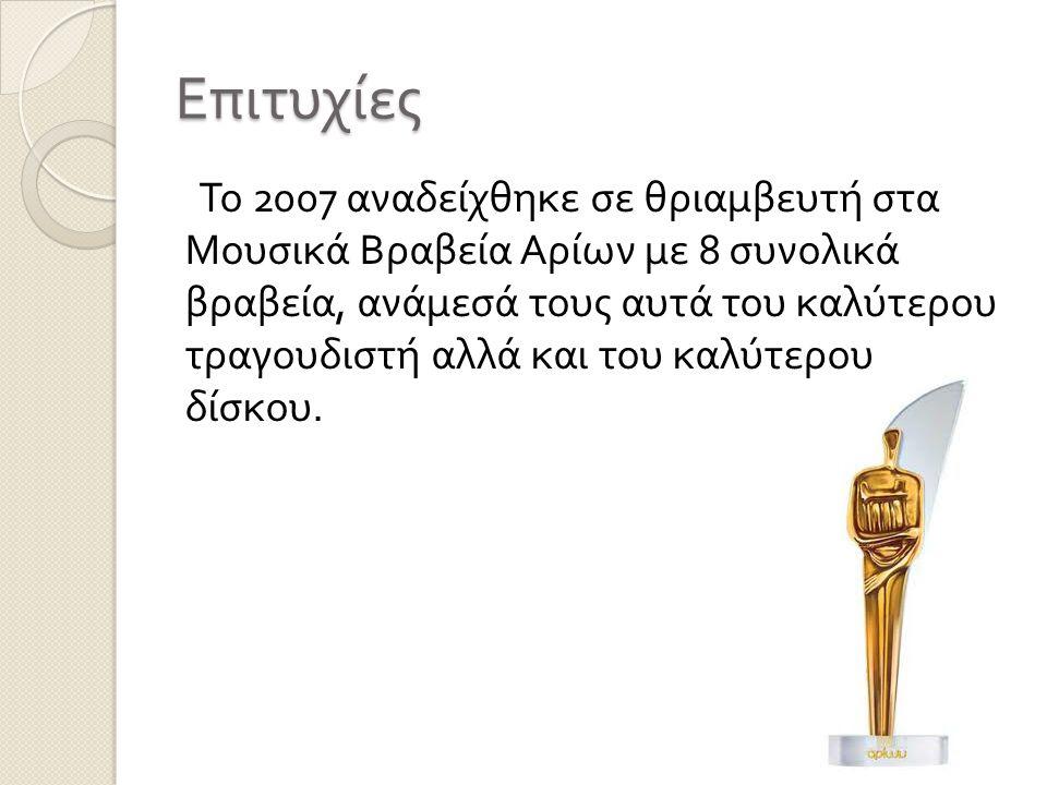 Επιτυχίες Το 2007 αναδείχθηκε σε θριαμβευτή στα Μουσικά Βραβεία Αρίων με 8 συνολικά βραβεία, ανάμεσά τους αυτά του καλύτερου τραγουδιστή αλλά και του