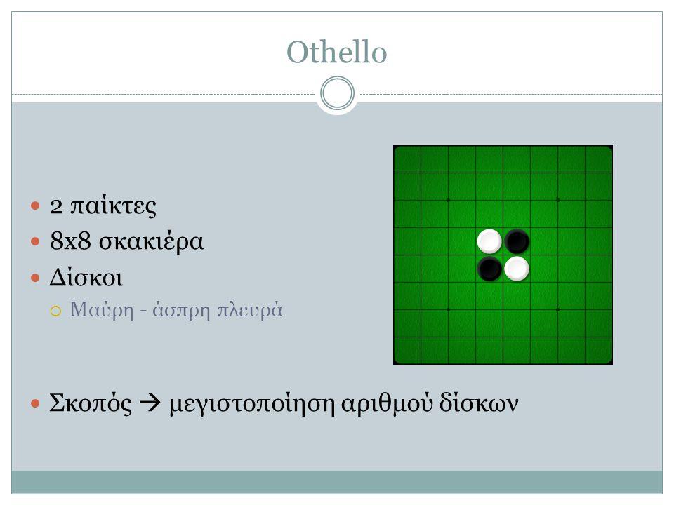 Othello  2 παίκτες  8x8 σκακιέρα  Δίσκοι  Μαύρη - άσπρη πλευρά  Σκοπός  μεγιστοποίηση αριθμού δίσκων