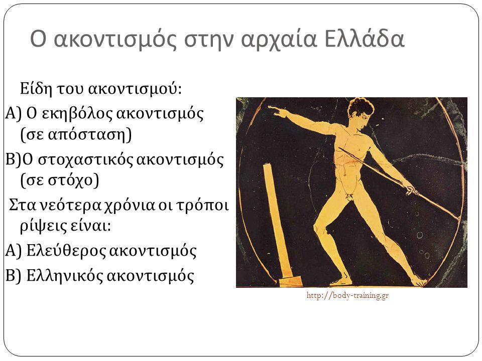 Ο ακοντισμός στην αρχαία Ελλάδα Είδη του ακοντισμού : Α ) Ο εκηβόλος ακοντισμός ( σε απόσταση ) Β ) Ο στοχαστικός ακοντισμός ( σε στόχο ) Στα νεότερα